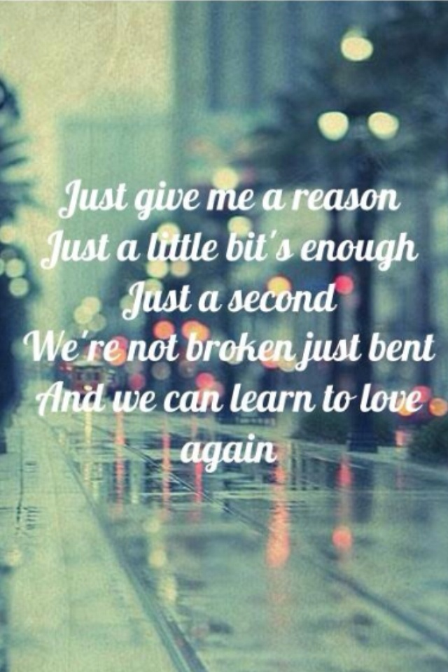 Just give me a reason just a little bits enough just a second were not broken just bent and we can learn to love again.