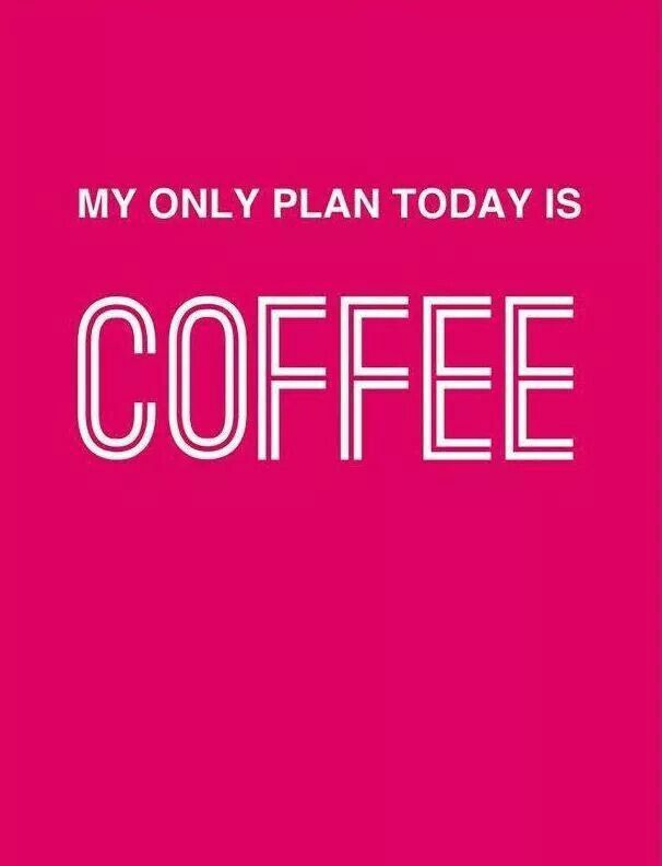 My only plan today is coffee
