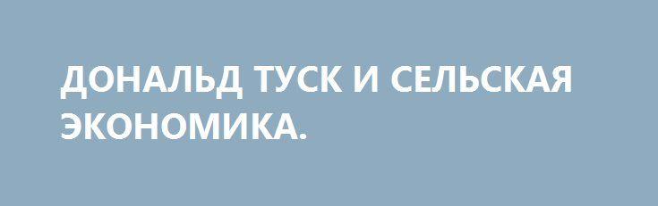 ДОНАЛЬД ТУСК И СЕЛЬСКАЯ ЭКОНОМИКА. http://rusdozor.ru/2016/10/03/donald-tusk-i-selskaya-ekonomika/  Не могут не радовать вести о начале восстановления экономики Украины. Особенно когда об этом нам сообщают Дональд Туск и МВФ. Они люди умные и им из-за границы, конечно же, виднее. Правда, баба Ганя, соседка моя, им не верит, и кроет ...