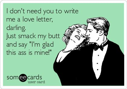 I don't need you to write me a love letter, darling. Just smack my butt and say 'I'm glad this ass is mine!'