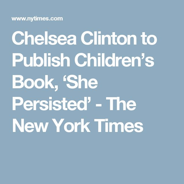Chelsea Clinton to Publish Children's Book, 'She Persisted' - The New York Times