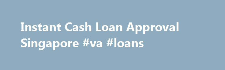 Instant Cash Loan Approval Singapore #va #loans http://loan.remmont.com/instant-cash-loan-approval-singapore-va-loans/  #instant approval loans # INSTANT CASH Fast Money offer instant cash loan for people who needs cash quickly. Fast Money provides people with instant cash. As soon as you apply for instant cash loans, our professionals will begin working on your loan application immediately. When you send in an application for instant cash, we understand…The post Instant Cash Loan Approval…