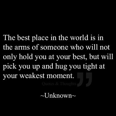 The best place in the world is in the arms of someone who will not only hold you at your best, but will pick you up and hug you tight at you...