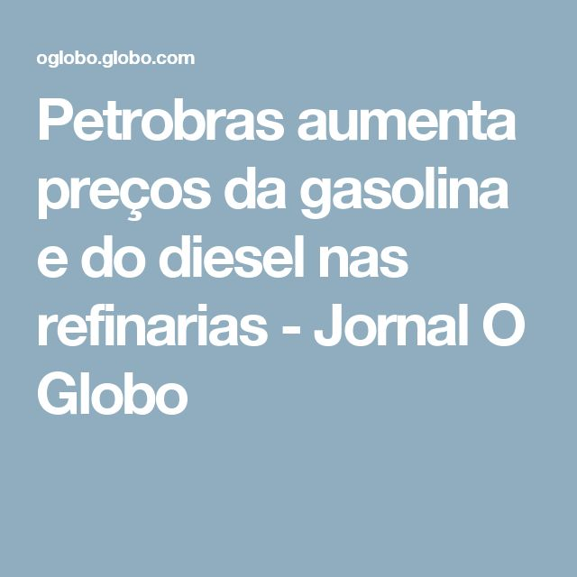 Petrobras aumenta preços da gasolina e do diesel nas refinarias - Jornal O Globo