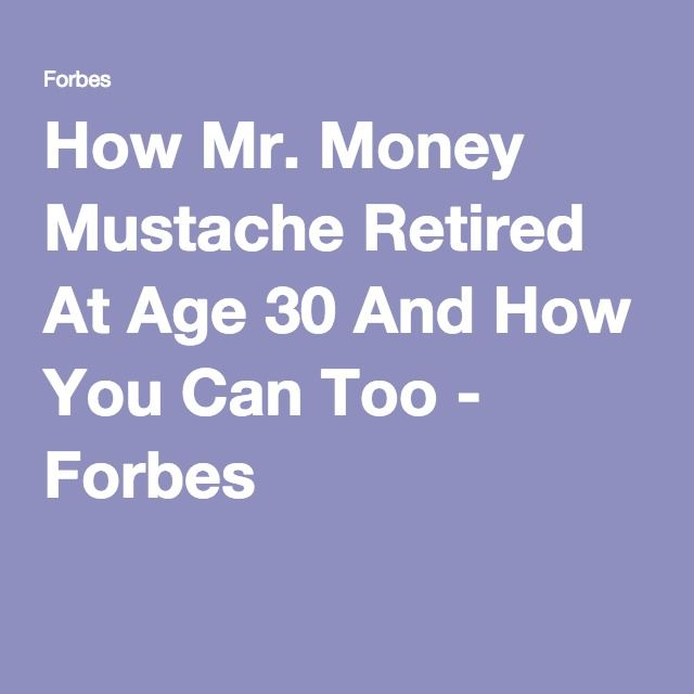 How Mr. Money Mustache Retired At Age 30 And How You Can Too - Forbes