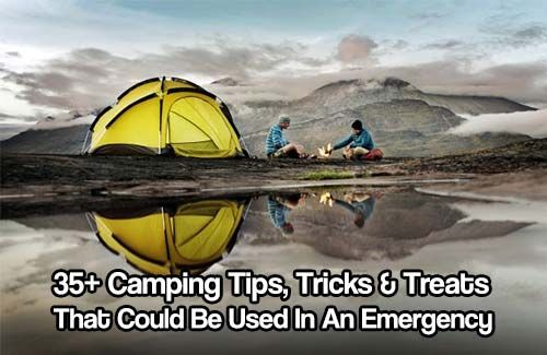 35+ Camping Tips, Tricks & Treats That Could Be Used In An Emergency Situation.