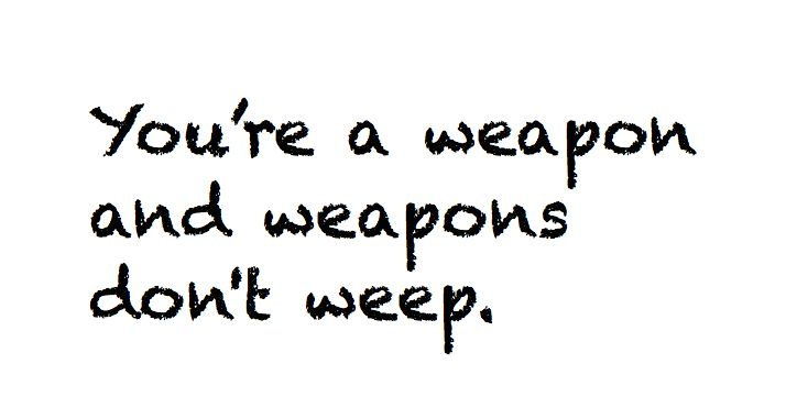 You're a weapon and weapons don't weep.