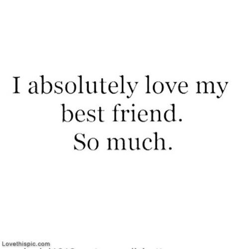 I Absolutely Love My Best Friend So Much Pictures, Photos, and Images for Facebook, Tumblr, Pinterest, and Twitter