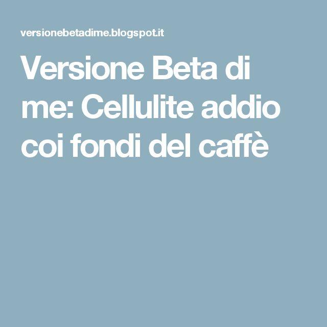 Versione Beta di me: Cellulite addio coi fondi del caffè