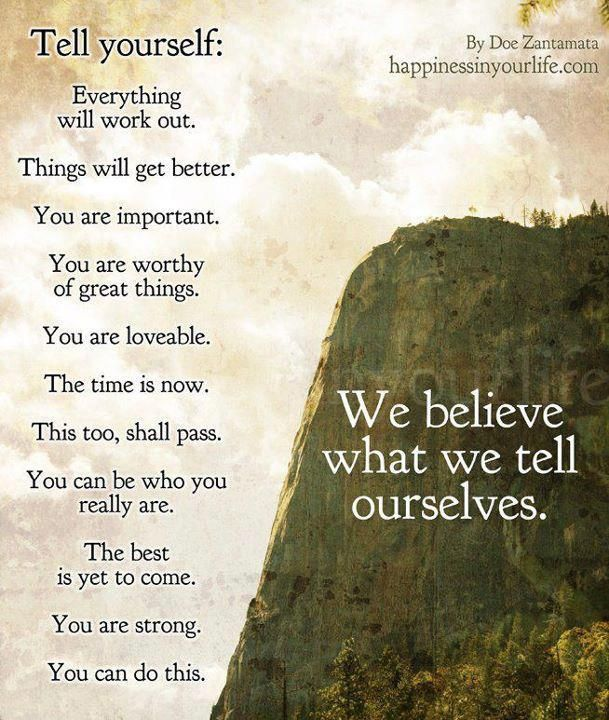 We believe what we tell ourselves.    Tell yourself:  Everything will work out.  Things will get better.  You are important.  You are worthy of great things.  You are loveable.  The time is now.  This too, shall pass.  You can be who you really are.  The best is yet to come.  You are strong.   You can do this.
