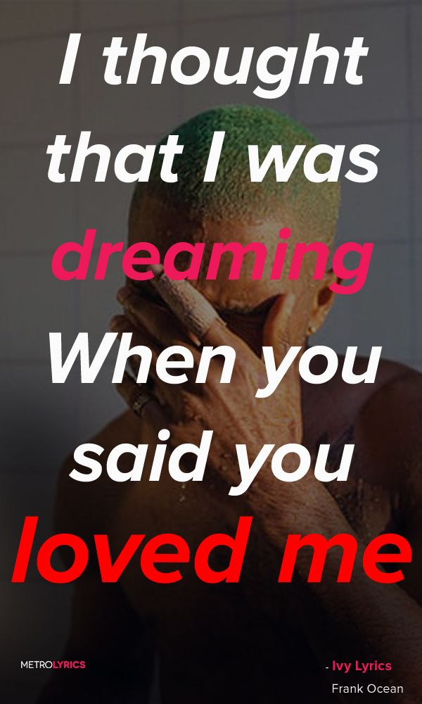 Frank Ocean - Ivy Lyrics and Quotes  I thought that I was dreaming When you said…