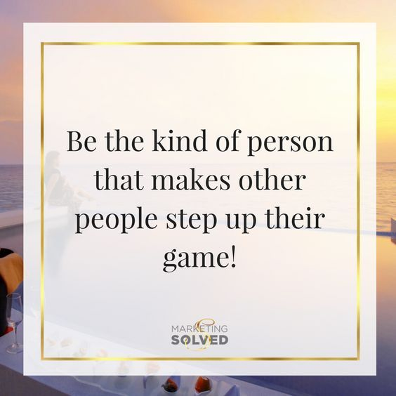 Be the kind of person that makes other people step up their game! ✱Definitely!! And sometimes done unintentionally... but done nonetheless!! Ahahaha, you're welcome watcher!!! ;) ;) :D