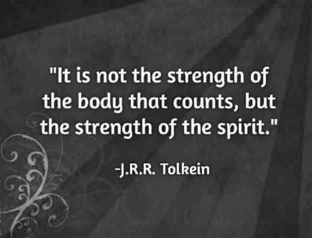 """It is not the strength of the body that counts, but the strength of the spirit."" — J.R.R. Tolkein"