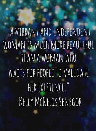 A vibrant and independent beautiful woman is much more beautiful than a woman who waits for people to validate her existence. - Kelly McNeils Senegor