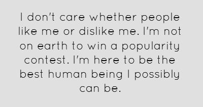 I don't care whether people like me or dislike me. I'm not on earth to win a popularity contest. I'm here to be the best human being I possibly can be.