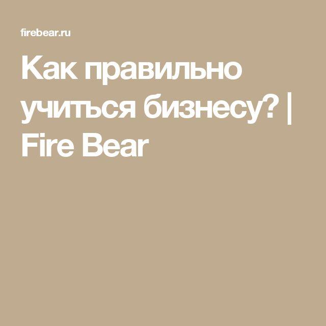 Как правильно учиться бизнесу? | Fire Bear