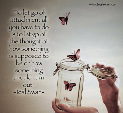 """""""To let go of attachment all you have to do is to let go of the thought of how something is supposed to be or how something should turn out."""" Quote by Teal Swan (The Spiritual Catalyst)"""