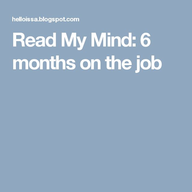 Read My Mind: 6 months on the job
