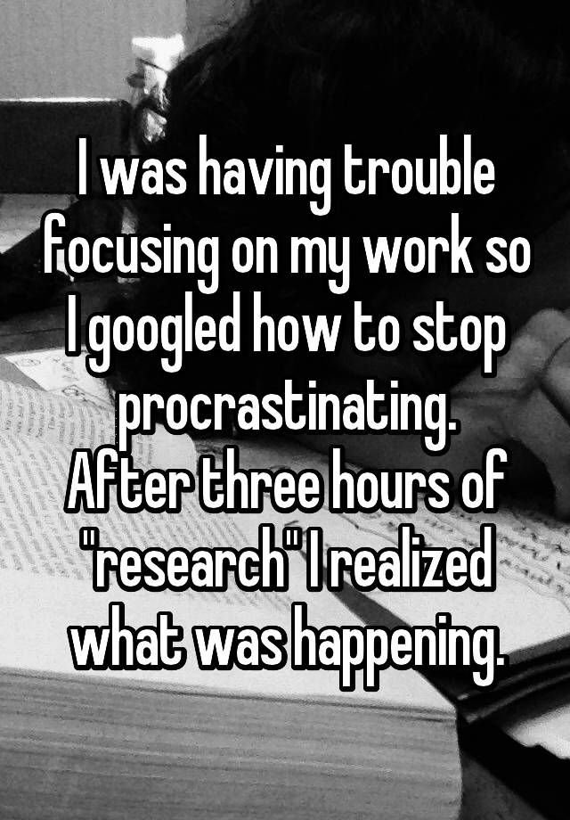 """I was having trouble focusing on my work so I googled how to stop procrastinating. After three hours of ""research"" I realized what was happening."""