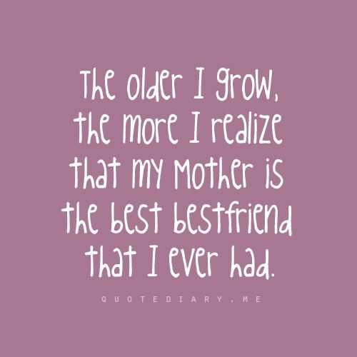"""The older I grow, the more I realise that my mother is the best bestfriend that I ever had."""