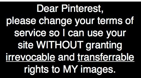 """you actually ARE the copyright holder of that image you just pinned, you just granted Pinterest a """"worldwide, irrevocable, perpetual, non-exclusive, transferable, royalty-free license, with the right to sublicense, to use, copy, adapt, modify, distribute, license, sell, transfer, publicly display, publicly perform, transmit, stream, broadcast, access, view, and otherwise exploit such Member Content only o"""
