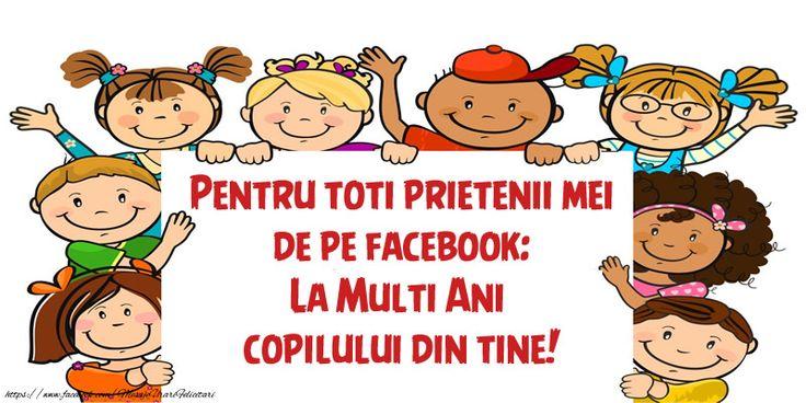 Pentru toti prietenii mei de pe facebook: La Multi Ani copilului din tine!