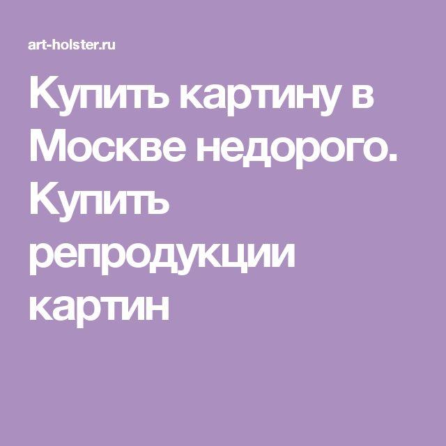 Купить картину в Москве недорого. Купить репродукции картин