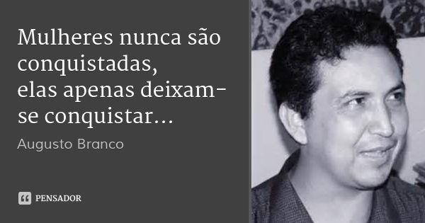 Mulheres nunca são conquistadas, elas apenas deixam-se conquistar... — Augusto Branco