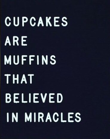 Cupcakes are Muffins that Believed in Miracles (arhh!!)