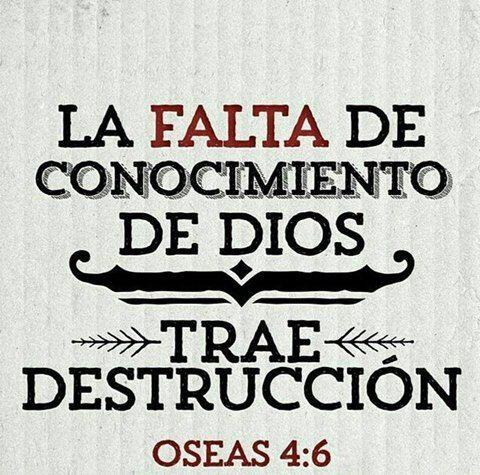 La falta de conocimiento de Dios trae destrucción. Os 4.6