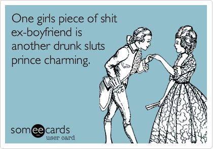 One girls piece of shit ex-boyfriend is another drunk sluts prince charming. Funny every time.