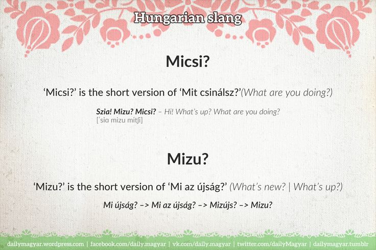 Mizu? Micsi? – What's up? What are you doing? https://dailymagyar.wordpress.com/2015/09/29/mizu/ https://dailymagyar.wordpress.com/2014/08/27/weird-hungarian-greetings-2/ #Hungarian #slang