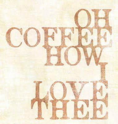 Coffee, I love you.   To bad I'm sensitive to caffeine