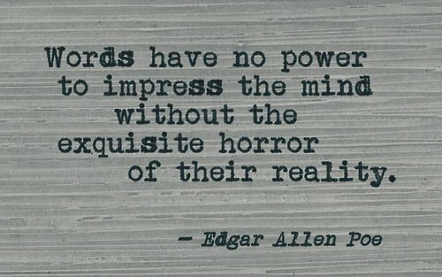 """Words have not power to impress the mind without the exquisite horror of their reality."" -E.A.P."