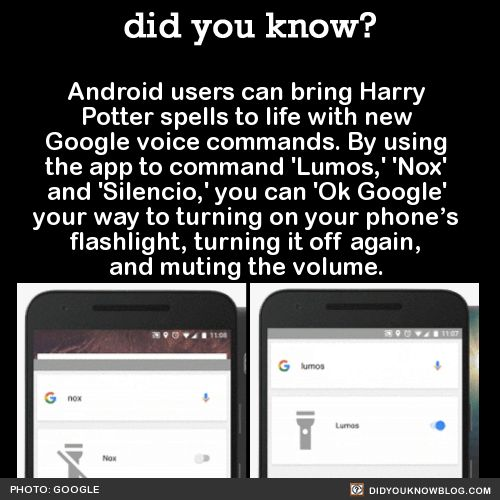 "Android users can bring Harry  Potter spells to life with new  Google voice commands. By using  the app to command 'Lumos,' 'Nox'  and 'Silencio,' you can 'Ok Google'  your way to turning on your phone's  flashlight, turning it off again,  and muting the volume.   Source Source 2   Users can also explore the world of ""Fantastic Beasts and Where to Find Them"" with Google Street View."