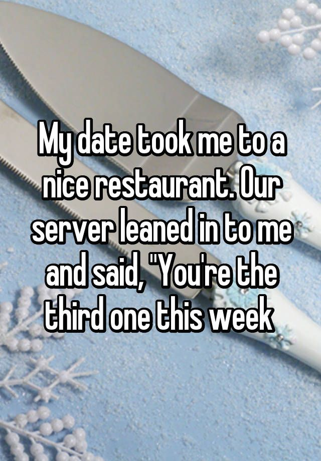 "My date took me to a nice restaurant. Our server leaned in to me and said, ""You're the third one this week"