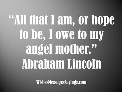 Abraham Lincoln Mother's Day Quote. Mom is my earliest influence. She cared for me even while I was in the womb.