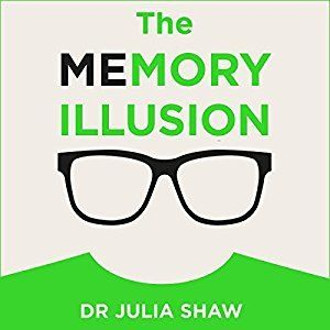 Captivated Reader: The Memory Illusion: Why You May Not Be Who You Think You Are by Julia Shaw