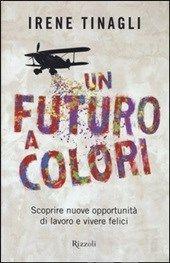 Un futuro a colori. Scoprire nuove opportunità di lavoro e vivere felici