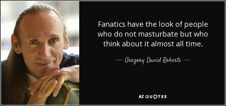 """""""Fanatics have the look of people who do not masturbate but who think about it almost all time."""" ― Gregory David Roberts, Shantaram - Google Search"""