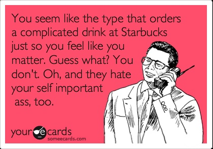 You seem like the type that orders a complicated drink at Starbucks just so you feel like you matter. Guess what? You don't. Oh, and they hate your self important ass, too.