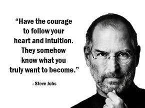"""""""Have the courage to follow your heart and intuition. They somehow know what you truly want to become."""" (Steve Jobs)"""