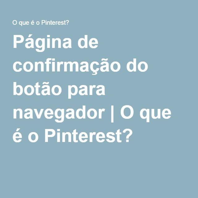 Página de confirmação do botão para navegador | O que é o Pinterest?