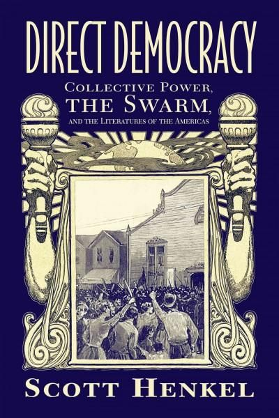 Direct Democracy: Collective Power, the Swarm, and the Literatures of the Americas