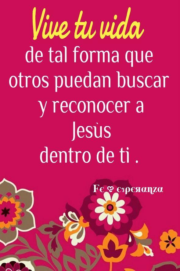 Vive tu vida de tal forma que otros puedan buscar y reconocer a Jesús dentro de ti