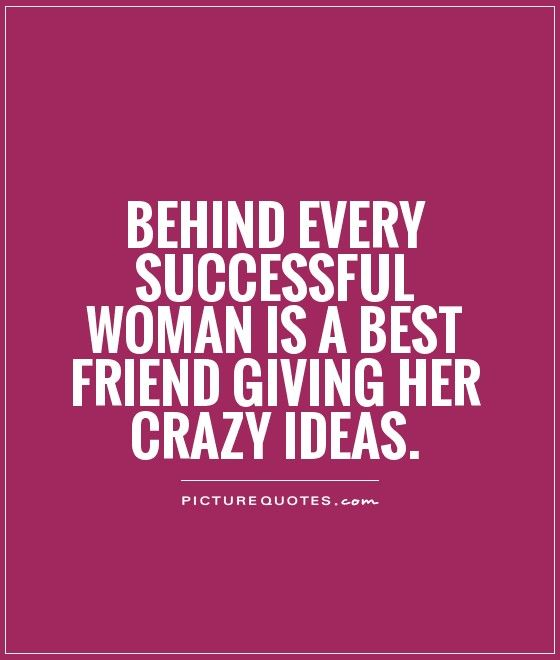 Behind every successful woman is a Best friend giving her crazy ...