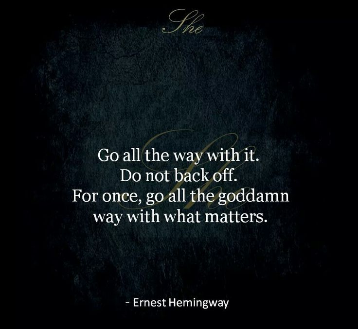 Go all the way with it. Do not back off for once, go all the goddamn way with what matters-Ernest Hemingway. LO