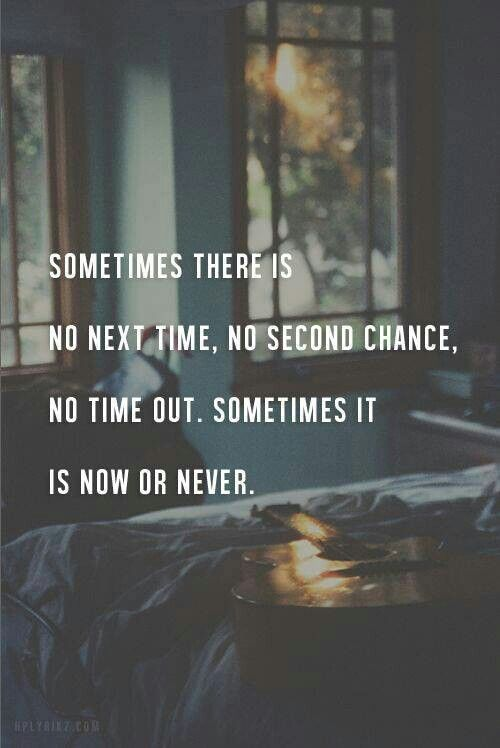 Sometimes there is not next time, no second chance, no time put, sometimes it is now or never
