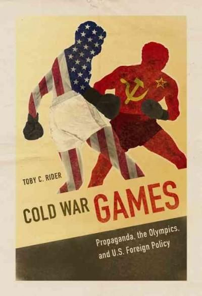 Cold War Games: Propaganda, the Olympics, and U.S. Foreign Policy
