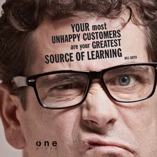 """Your most unhappy customers are your greatest source of learning"" Bill Gates"